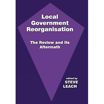 Local Government Reorganisation The Review and Its Aftermath by Leach & Steve