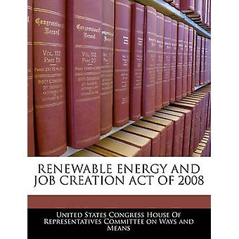 Renewable Energy And Job Creation Act Of 2008 by United States Congress House Of Represen