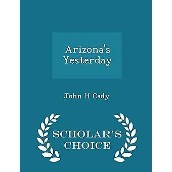 Arizonas Yesterday  Scholars Choice Edition by Cady & John H