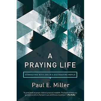 A Praying Life - Connecting with God in a Distracting World by Paul E