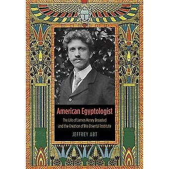 American Egyptologist - The Life of James Henry Breasted and the Creat