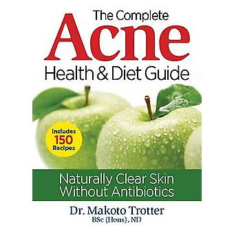 The Complete Acne Health & Diet Guide - Naturally Clear Skin Without A