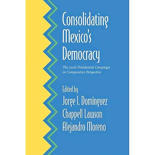 Consolidating Mexico& 039;s Democracy  The 2006 Presidential Campaign in Comparative Perspective