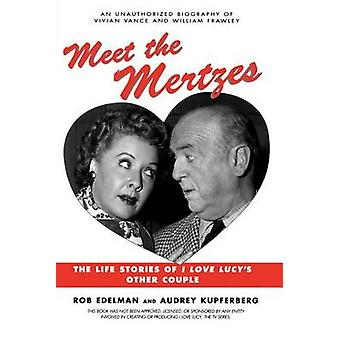 Meet the Mertzes The Life Stories of I Love Lucys Other Couple by Edelman & Rob