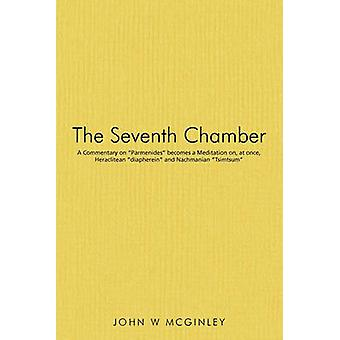 The Seventh Chamber A Commentary on Parmenides becomes a Meditation on at once Heraclitean diapherein and Nachmanian Tsimtsum by McGinley & John W