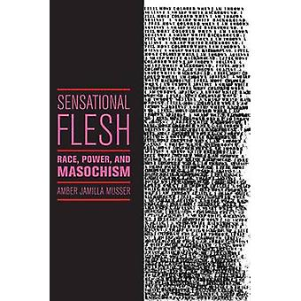 Sensational Flesh Race Power and Masochism by Musser & Amber Jamilla