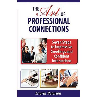 The Art of Professional Connections Seven Steps to Impressive Greetings and Confident Interactions by Petersen & Gloria