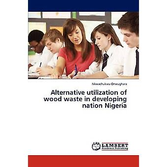 Alternative Utilization of Wood Waste in Developing Nation Nigeria by Onwughara Nkwachukwu