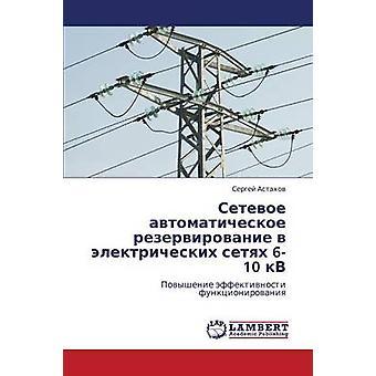 Setevoe Avtomaticheskoe Rezervirovanie V Elektricheskikh Setyakh 610 Kv av Astaho Sergey