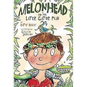 Melonhead and the Later Gator Plan by Katy Kelly - Gillian Johnson -