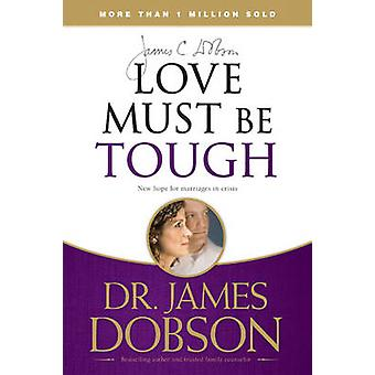 Love Must Be Tough - New Hope for Marriages in Crisis by James C Dobso