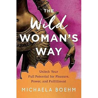 The Wild Woman's Way - Unlock Your Full Potential for Pleasure - Power