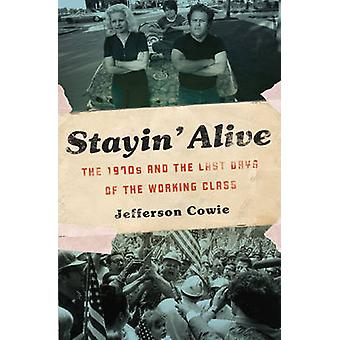 Stayin' Alive - The 1970s and the Last Days of the Working Class by Je