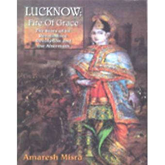 Lucknow - Fire of Grace - the Story of Its Renaissance - Revolution and