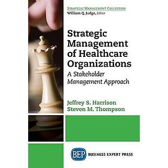 Strategic Management of Healthcare Organizations A Stakeholder Management Approach by Harrison & Jeffrey S.