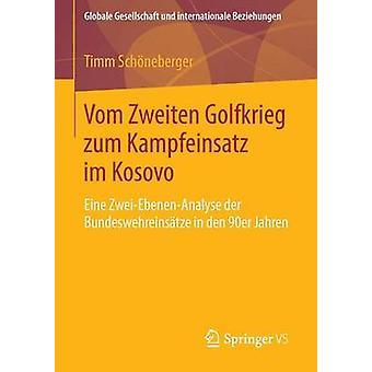 Vom Zweiten Golfkrieg zum Kampfeinsatz im Kosovo  Eine ZweiEbenenAnalyse der Bundeswehreinstze in den 90er Jahren by Schneberger & Timm