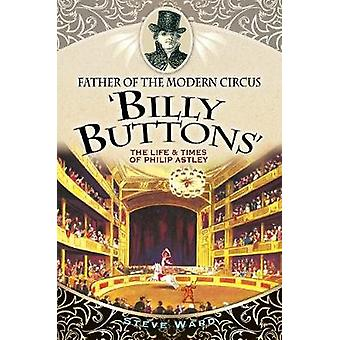 Father of the Modern Circus 'Billy Buttons' - The Life & Times of Phil