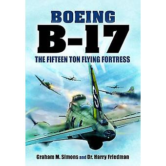 B-17 - The Fifteen Ton Flying Fortress by Graham S. Simons - Harry Fr