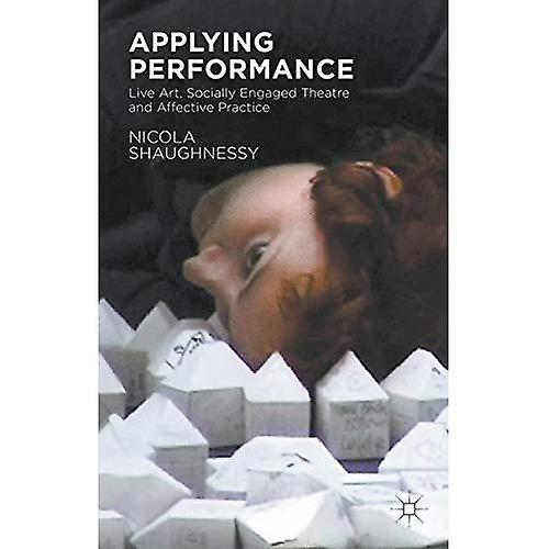 Applying Perforhommece  Live Art, Socially Engaged Theatre and Affective Practice