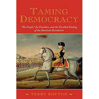 Taming Democracy The People the Founders and the Troubled Ending of the American Revolution by Bouton & Terry