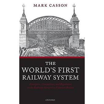 Worlds First Railway System Enterprise Competition and Regulation on the Railway Network in Victorian Britain by Casson & Mark
