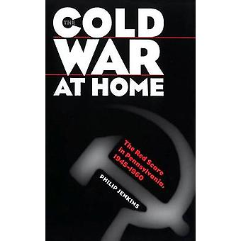 The Cold War at Home The Red Scare in Pennsylvania 19451960 by Jenkins & Philip