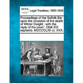 Proceedings of the Suffolk Bar upon the occasion of the death of Wilder Dwight  with the reply of the court  Obiit XIX septemb. MDCCCLXII ut. XXX. by Multiple Contributors & See Notes