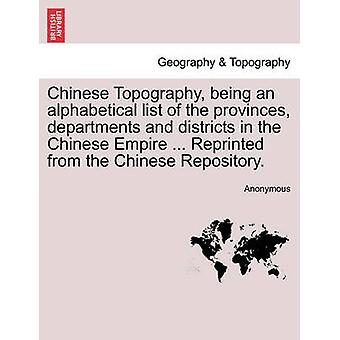 Chinese Topography being an alphabetical list of the provinces departments and districts in the Chinese Empire ... Reprinted from the Chinese Repository. by Anonymous