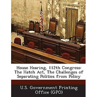 House Hearing 112th Congress The Hatch Act The Challenges of Separating Politics from Policy by U.S. Government Printing Office GPO