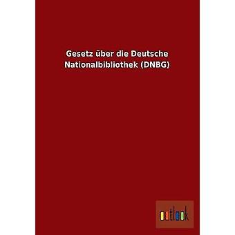 Gesetz ber die Deutsche Nationalbibliothek DNBG by ohne Autor