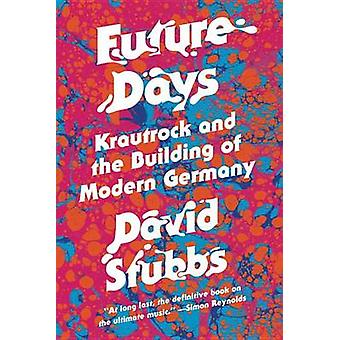 Future Days - Krautrock and the Birth of a Revolutionary New Music by