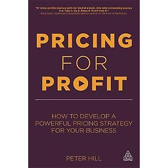Pricing for Profit How to Develop a Powerful Pricing Strategy for Your Business by Hill & Peter
