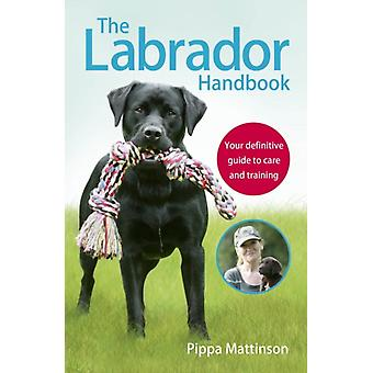 The Labrador Handbook: The Definitive Guide to Training and Caring for Your Labrador (Paperback) by Mattinson Pippa