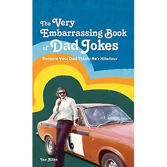 The VERY Embarrassing Book of Dad Jokes: Because Your Dad Thinks He's Hilarious (Hardcover) by Allen Ian