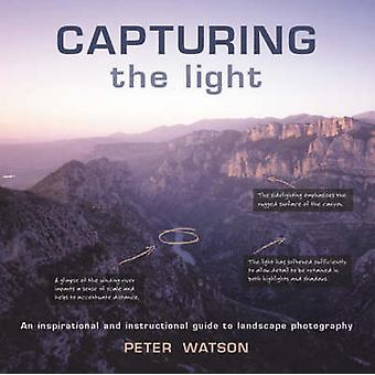 Capturing the Light - An Inspirational and Instructional Guide to Land