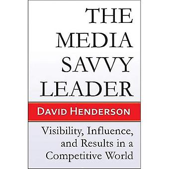 Media Savvy Leader: Visibility, Influence and Results in a Competitive World