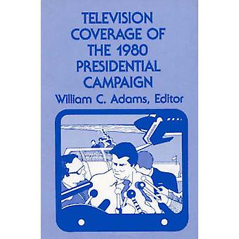 Television Coverage of the 1980 Presidential Campaign by Adams & William C.