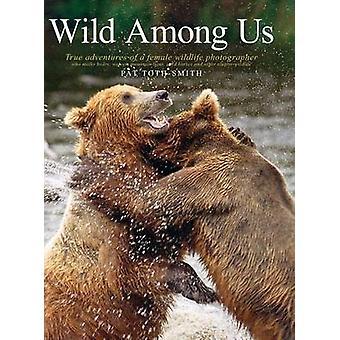 Sauvage parmi nous vrai aventures d'un photographe de la faune féminine qui chevaux tiges ours loups Mountain Lions sauvages et autre Ellu TothSmith & Patricia Anne