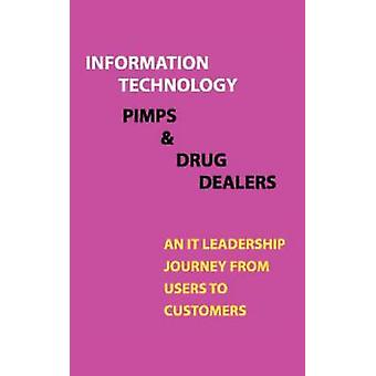Information Technology Pimps and Drug Dealers An It Leadership Journey from Users to Customers by Traynor & Mark