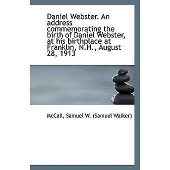 Daniel Webster. an Address Commemorating the Birth of Daniel Webster