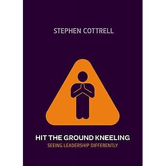 Hit the Ground Kneeling: Seeing Leadership Differently (Paperback) by Cottrell Stephen