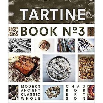 Tartine - Ancient Modern Classic Whole - Book No. 3 by Chad Robertson -