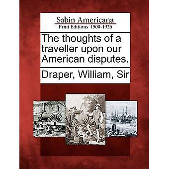 The thoughts of a traveller upon our American disputes. by Draper & William & Sir