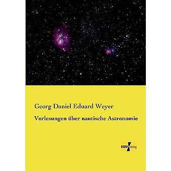 Vorlesungen ber nautische Astronomie by Weyer & Georg Daniel Eduard