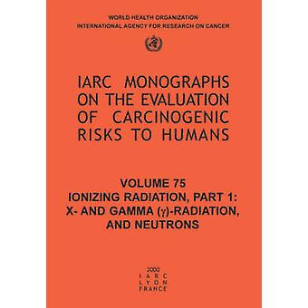Ionizing Radiation Part 1 X and Gamma yRadiation and Neutrons by IARC &