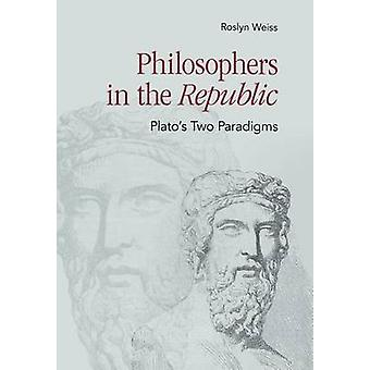 Philosophers in the Republic - Plato's Two Paradigms by Roslyn Weiss -