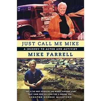 Just Call Me Mike - A Journey to Actor and Activist by Mike Farrell -