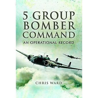 5 Group Bomber Command - An Operational Record by Chris Ward - 9781844