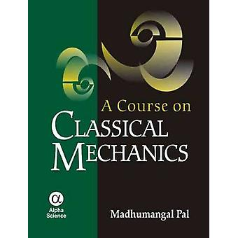 A Course on Classical Mechanics by Madhumangal Pal - 9781842655184 Bo