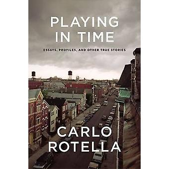 Playing in Time - Essays - Profiles - and Other True Stories by Carlo
